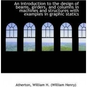 An Introduction to the Design of Beams, Girders, and Columns in Machines and Structures by Atherton William H (William Henry)