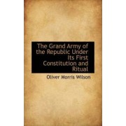 The Grand Army of the Republic Under Its First Constitution and Ritual by Oliver Morris Wilson