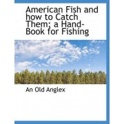 American Fish and How to Catch Them; A Hand-Book for Fishing by An Old Anglex