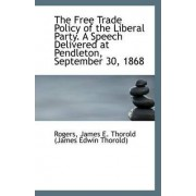 The Free Trade Policy of the Liberal Party. a Speech Delivered at Pendleton, September 30, 1868 by James E Thorold (James Edwin Thorold)