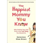 The Happiest Mommy You Know: Why Putting Your Kids First Is the Last Thing You Should Do