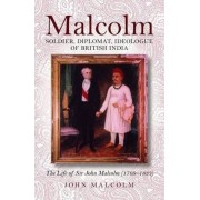 Malcolm -soldier, Diplomat, Ideologue of British India by Malcolm John