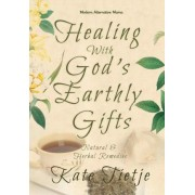 Healing with God's Earthly Gifts by Kate Tietje