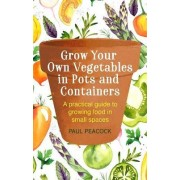 Grow Your Own Vegetables in Pots and Containers by Paul Peacock