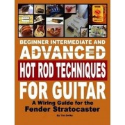 Beginner Intermediate and Advanced Hot Rod Techniques for Guitar A Fender Stratocaster Wiring Guide by Tim Swike