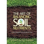The Art of Balancing Soil Nutrients by McKibben William