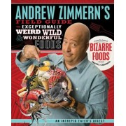 Andrew Zimmern's Field Guide to Exceptionally Weird, Wild, & Wonderful Foods by Andrew Zimmern