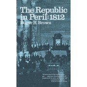 The Republic in Peril, 1812 by Roger H. Brown