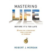Mastering Life Before It's Too Late by Robert J Morgan