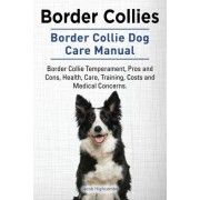 Border Collies. Border Collie Dog Care Manual. Border Collie Temperament, Pros and Cons, Health, Care, Training, Costs and Medical Concerns. by Jacob Highcombe