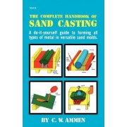 The Complete Handbook of Sand Casting by C. W. Ammen