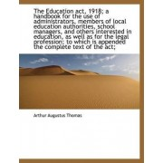 The Education ACT, 1918; A Handbook for the Use of Administrators, Members of Local Education Author by Arthur Augustus Thomas