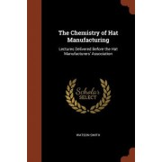 The Chemistry of Hat Manufacturing: Lectures Delivered Before the Hat Manufacturers' Association