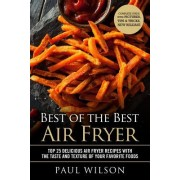Best of the Best Air Fryer: Top 25 Delicious Air Fryer Recipes with the Taste and Texture of Your Favorite Foods