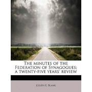 The Minutes of the Federation of Synagogues; A Twenty-Five Years' Review by Joseph E Blank