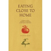 Eating Close to Home: A Guide to Local Seasonal Sustenance in the Pacific Northwest by Elin England