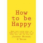 How to Be Happy: Read This Little Book, or Even Just a Little Part of It Every Day, and You Will Be!