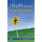 The Truth about Worldviews by James P Eckman Ph D