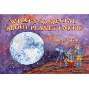 What's So Special about Planet Earth? by Robert E Wells