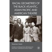 Racial Geometries of the Black Atlantic, Asian Pacific and American Theatre by Shannon Steen