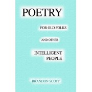 Poetry for Old Folks and Other Intelligent People by Brandon Scott