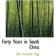 Forty Years in South China by John Gerardus Fagg