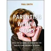 Parenting with a Story: Real-Life Lessons in Character for Parents and Children to Share by Dr. Paul Smith