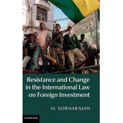 Resistance and Change in the International Law on Foreign Investment by M. Sornarajah
