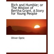 Rich and Humble; Or the Mission of Bertha Grant. a Story for Young People by Professor Oliver Optic