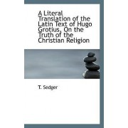 A Literal Translation of the Latin Text of Hugo Grotius, on the Truth of the Christian Religion by T Sedger