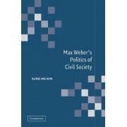Max Weber's Politics of Civil Society by Sung Ho Kim