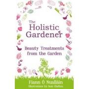 The Holistic Gardener: Beauty Treatments from the Garden by Fiann O Nuallain