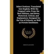 Select Orations. Translated Into English, with the Original Latin, from the Best Editions, and Notes, Historical, Critical, and Explanatory, Designed for the Use of Schools, as Well as Private Gentlemen by Marcus Tullius Cicero