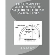 The Complete Anthology of Motorcycle Road Racing Lines by Ed Bargy