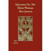 Epicoene Or, the Silent Woman by Ben Jonson