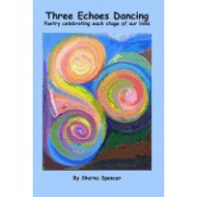 Three Echoes Dancing: Poetry Celebrating Each Stage of Our Lives