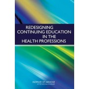 Redesigning Continuing Education in the Health Professions by Committee on Planning a Continuing Health Professional Education Institute