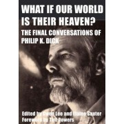 What If Our World Is Their Heaven?: The Final Conversations Of Philip K. Dick