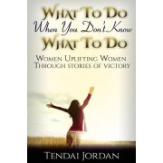 What to Do When You Don't Know What to Do: Women Uplifting Women Through Stories of Victory