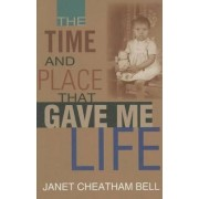 The Time and Place That Gave Me Life by Janet Cheatham Bell