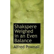 Shakspere Weighed in an Even Balance by Alfred Pownall