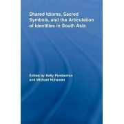 Shared Idioms, Sacred Symbols, and the Articulation of Identities in South Asia by Kelly Pemberton