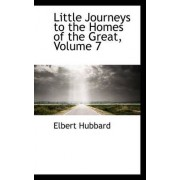 Little Journeys to the Homes of the Great, Volume 7 by Elbert Hubbard