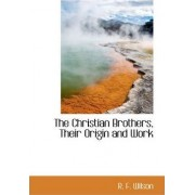 The Christian Brothers, Their Origin and Work by R F Wilson
