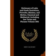 Dictionary of Latin and Greek Quotations, Proverbs, Maxims, and Mottos, Classical and Mediaeval, Including Law Terms and Phrases Volume 1891 by Henry T 1816-1878 Riley