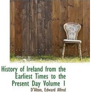 History of Ireland from the Earliest Times to the Present Day Volume 1 by D'Alton Edward Alfred