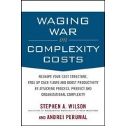 Waging War on Complexity Costs: Reshape Your Cost Structure, Free Up Cash Flows and Boost Productivity by Attacking Process, Product and Organizational Complexity by Stephen A. Wilson