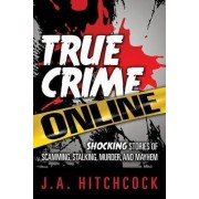 True Crime Online: Shocking Stories of Scamming, Murder, and Mayhem by Jayne A. Hitchcock