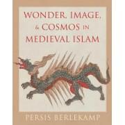 Wonder, Image, and Cosmos in Medieval Islam by Persis Berlekamp