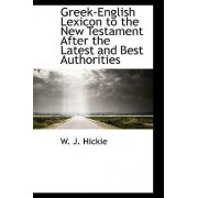 Greek-English Lexicon to the New Testament After the Latest and Best Authorities by W J Hickie